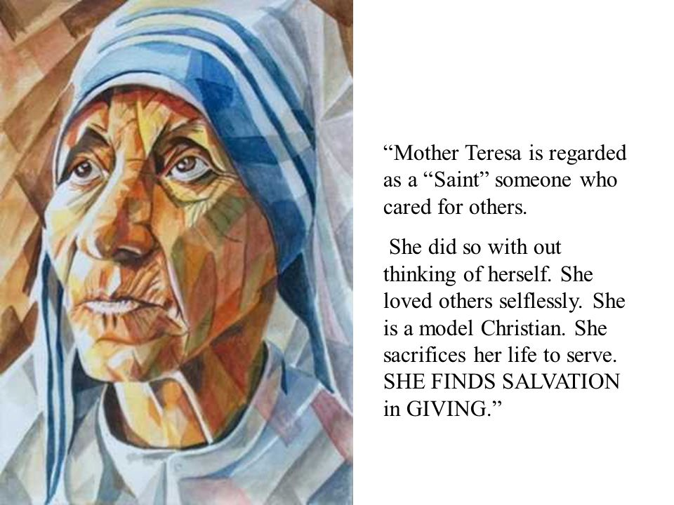 Mother Teresa is regarded as a Saint someone who cared for others.