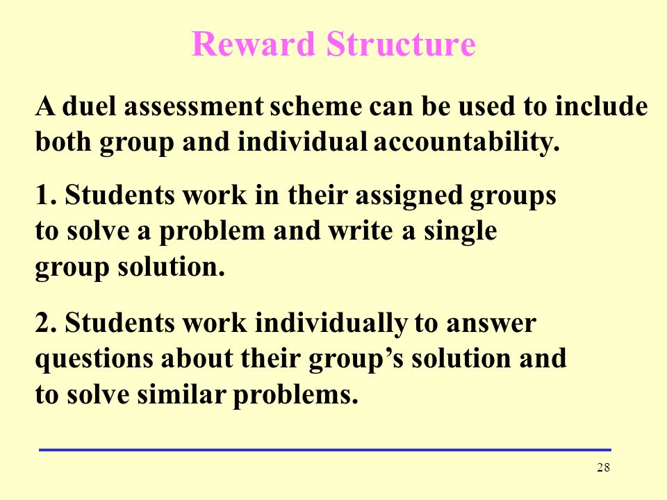 Reward Structure A duel assessment scheme can be used to include both group and individual accountability.