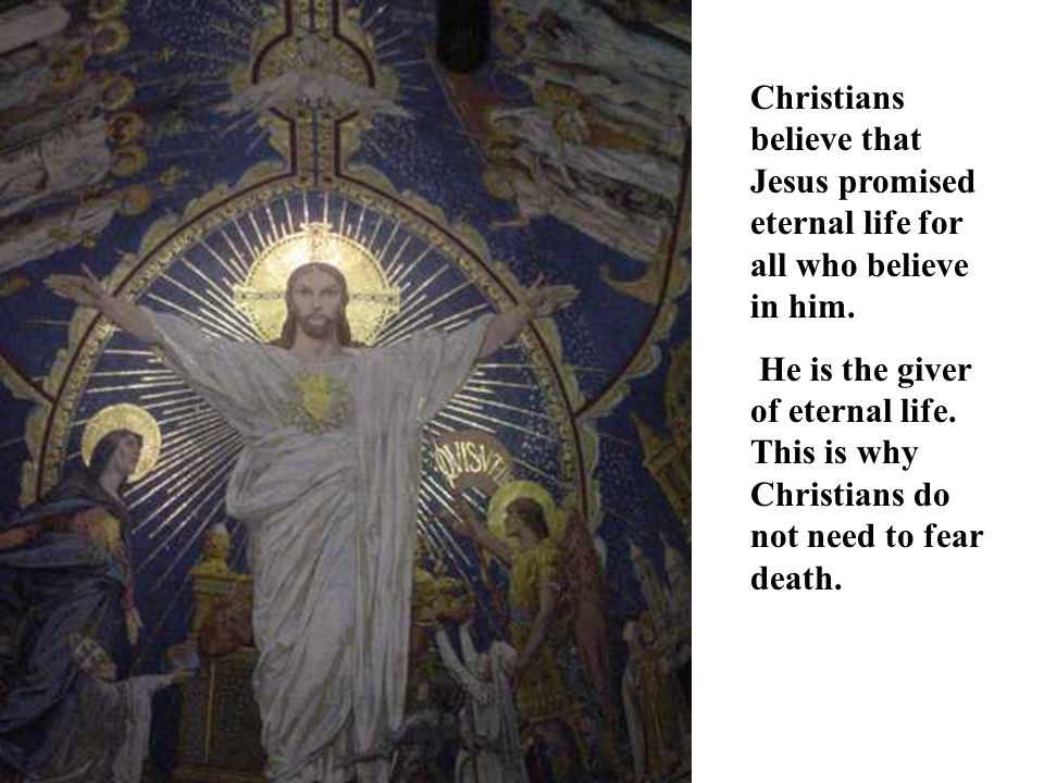 Christians believe that Jesus promised eternal life for all who believe in him.