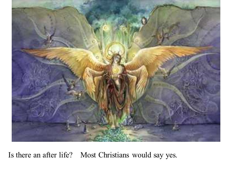 Is there an after life Most Christians would say yes.