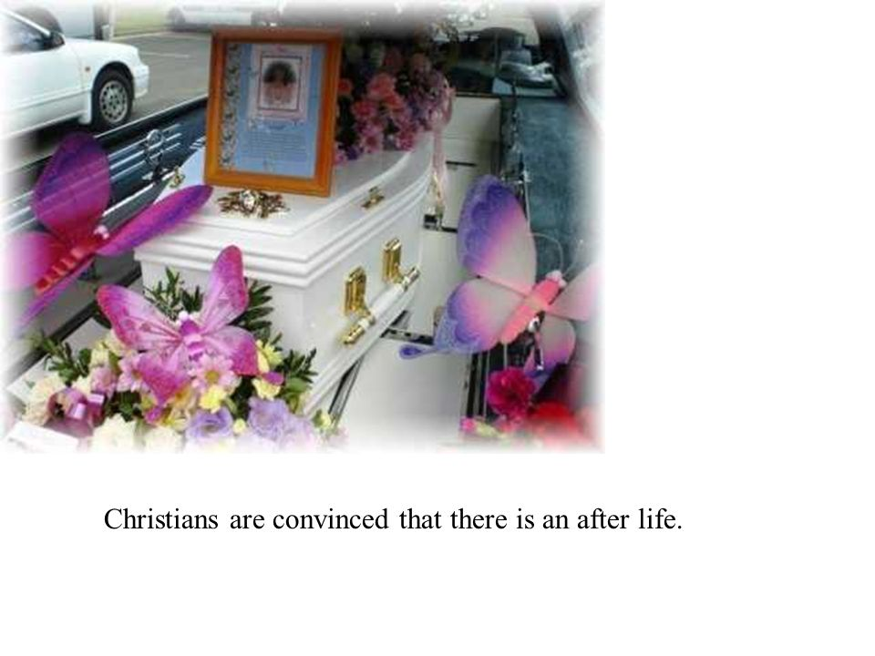 Christians are convinced that there is an after life.