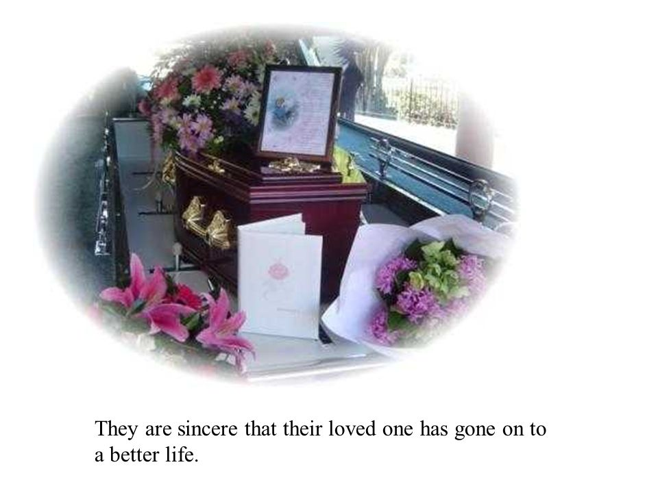 They are sincere that their loved one has gone on to a better life.