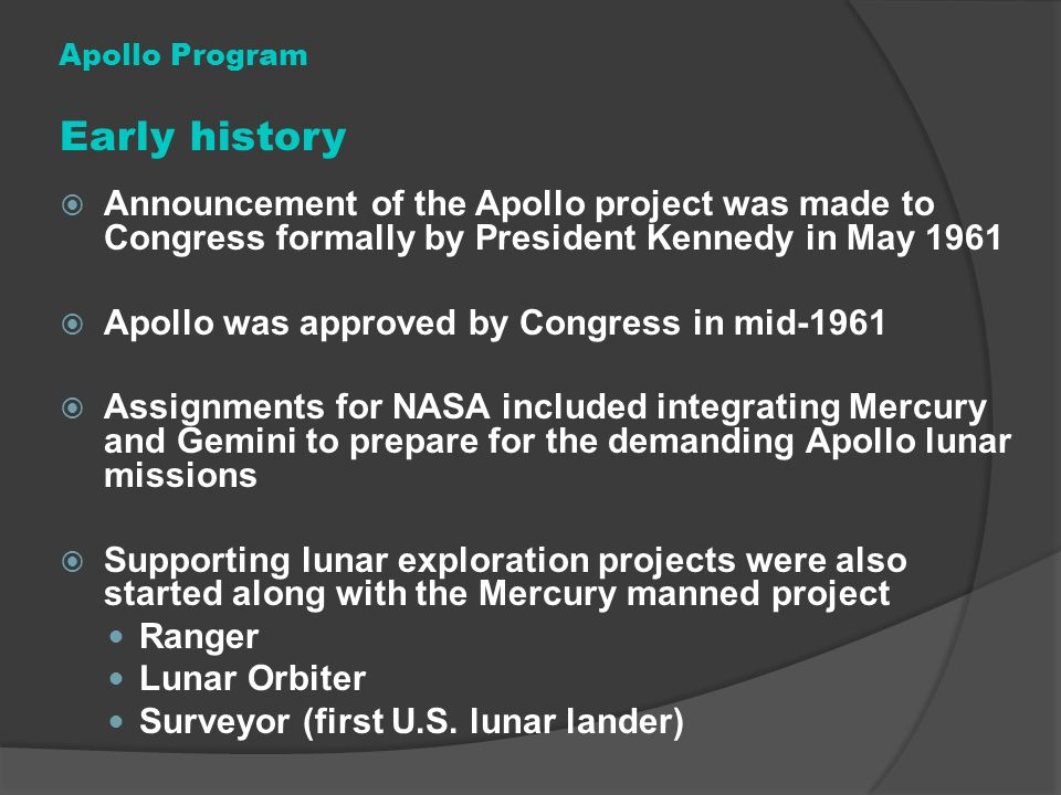 Apollo Program Early history. Announcement of the Apollo project was made to Congress formally by President Kennedy in May 1961.