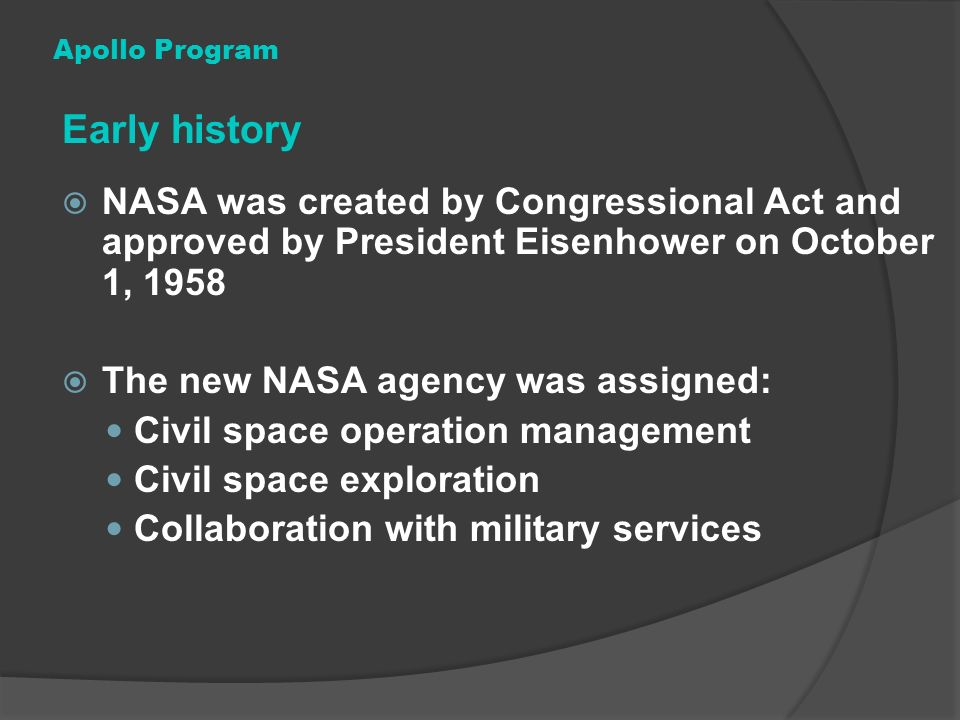 Apollo Program Early history. NASA was created by Congressional Act and approved by President Eisenhower on October 1, 1958.