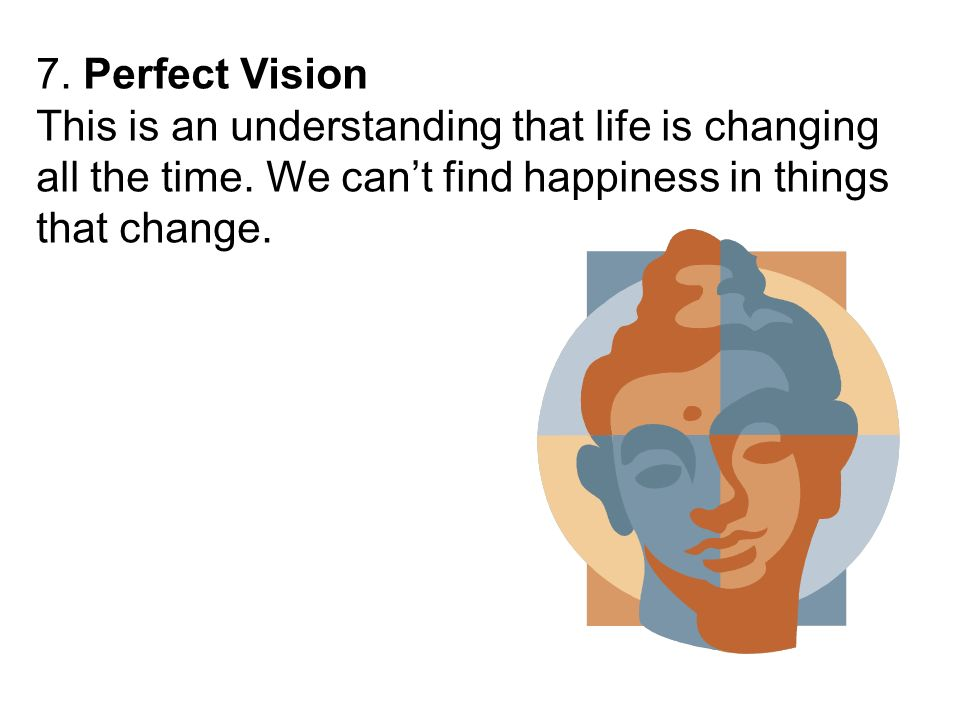7. Perfect Vision This is an understanding that life is changing all the time.