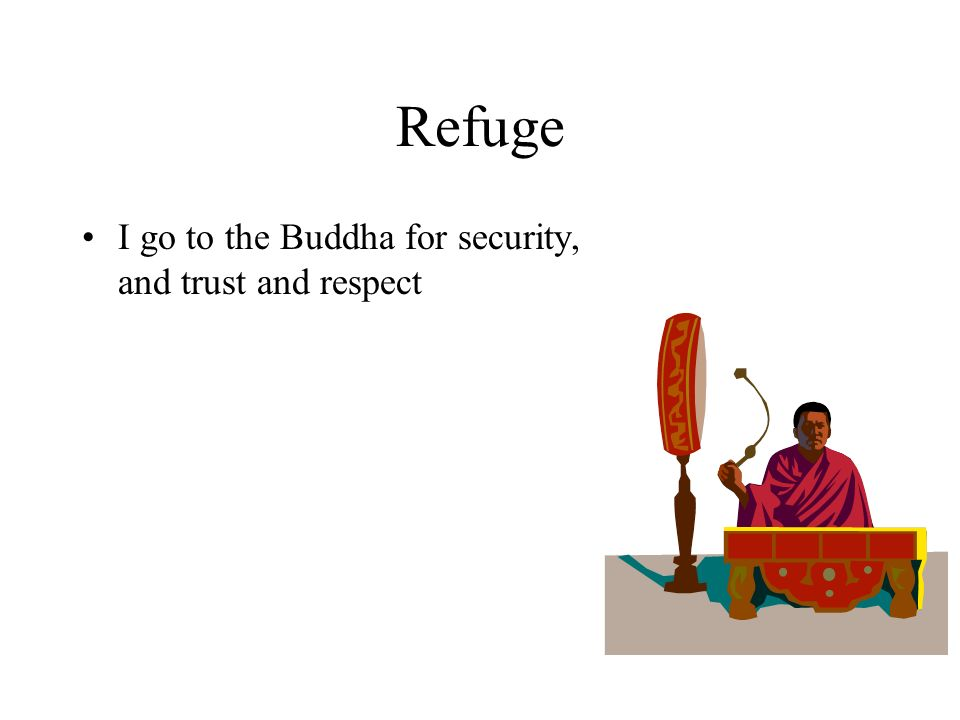 Refuge I go to the Buddha for security, and trust and respect