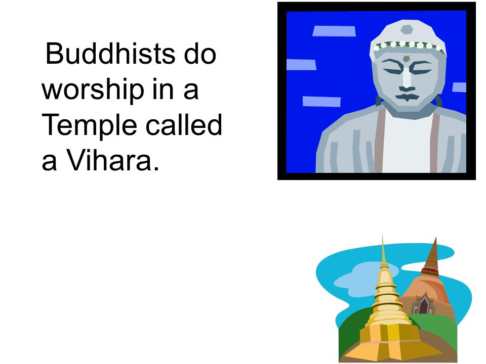 Buddhists do worship in a Temple called a Vihara.