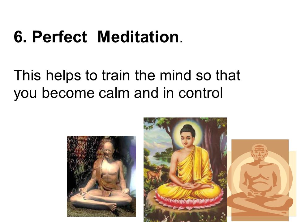 6. Perfect Meditation. This helps to train the mind so that you become calm and in control