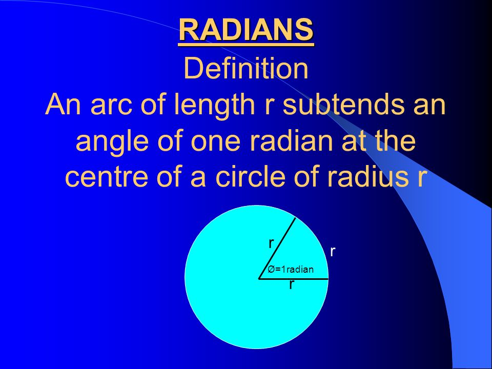 RADIANS Definition. An arc of length r subtends an angle of one radian at the centre of a circle of radius r.