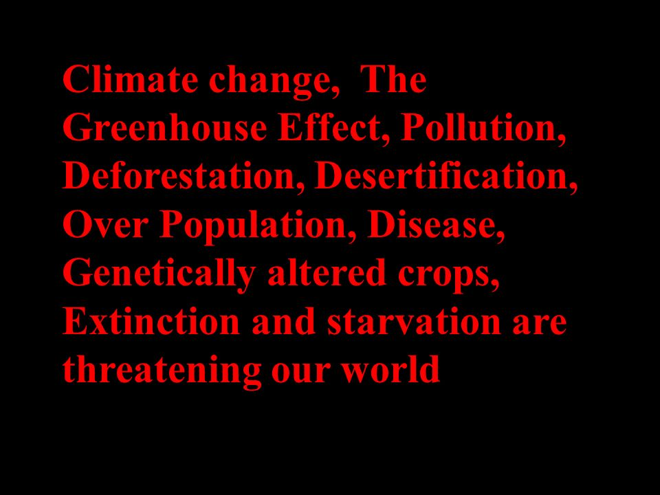 Climate change, The Greenhouse Effect, Pollution, Deforestation, Desertification, Over Population, Disease, Genetically altered crops, Extinction and starvation are threatening our world