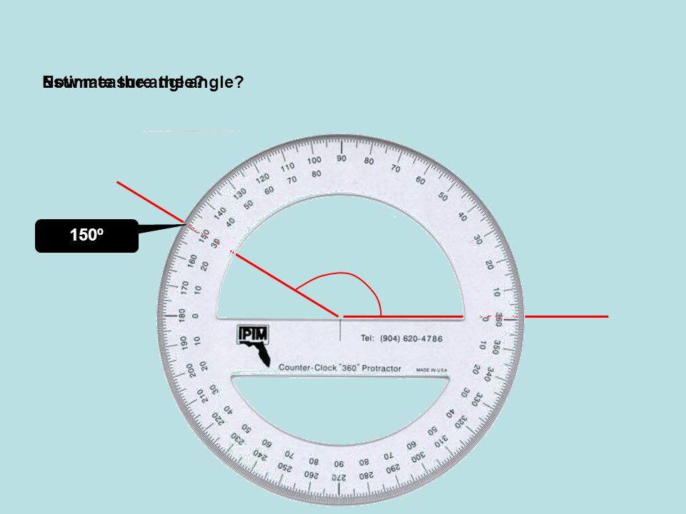 Estimate the angle Now measure the angle 150º