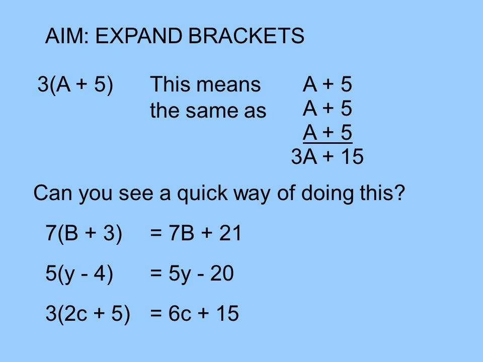 AIM: EXPAND BRACKETS 3(A + 5) This means the same as. A + 5. A + 5. A + 5. 3A + 15. Can you see a quick way of doing this