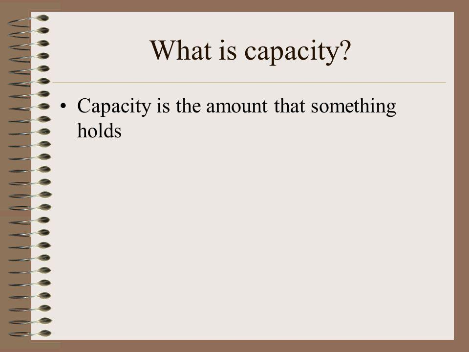 What is capacity Capacity is the amount that something holds