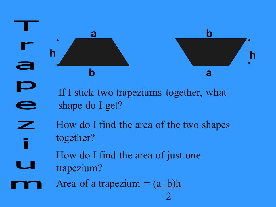 a b. h. b. a. h. If I stick two trapeziums together, what shape do I get Trapezium. How do I find the area of the two shapes together