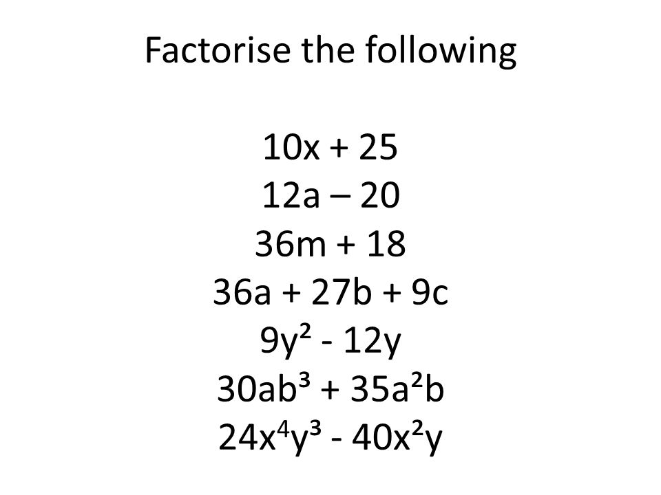 Factorise the following 10x + 25 12a – 20 36m + 18 36a + 27b + 9c 9y² - 12y 30ab³ + 35a²b 24x4y³ - 40x²y