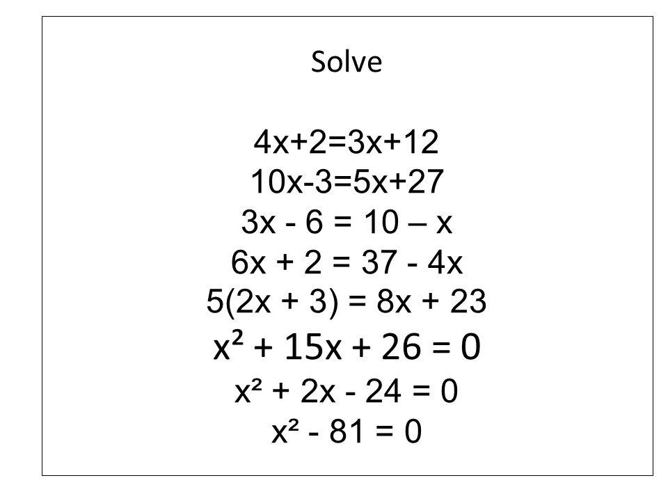 Solve 4x+2=3x+12 10x-3=5x+27 3x - 6 = 10 – x 6x + 2 = 37 - 4x 5(2x + 3) = 8x + 23. x² + 15x + 26 = 0.