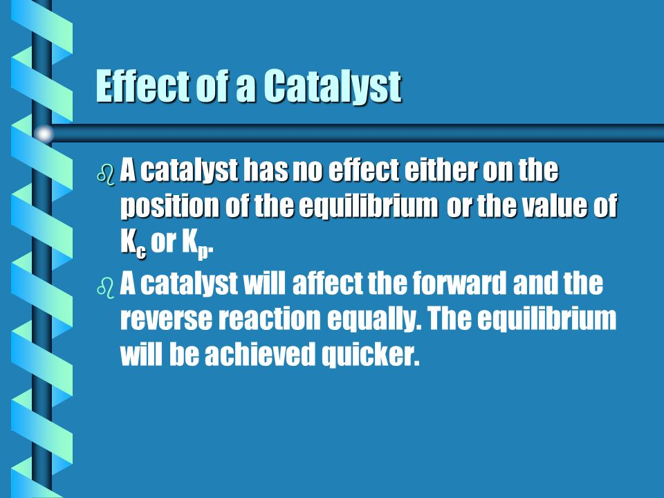 Effect of a Catalyst A catalyst has no effect either on the position of the equilibrium or the value of Kc or Kp.