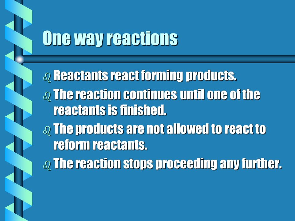 One way reactions Reactants react forming products.