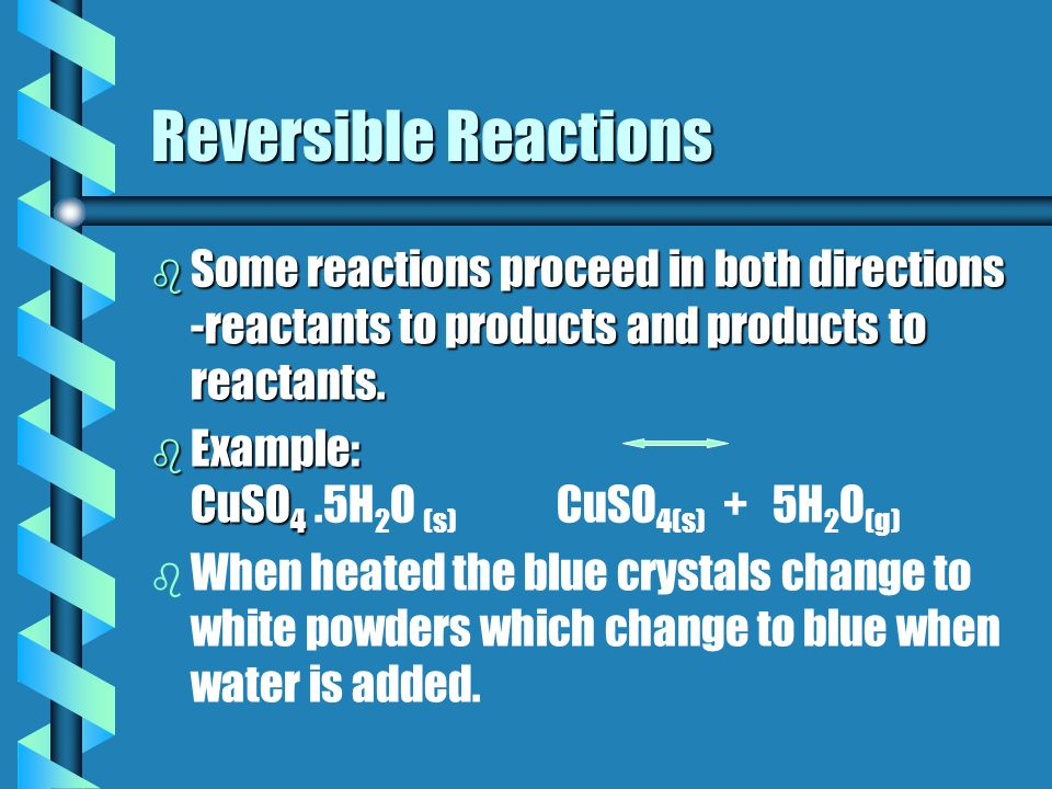 Reversible Reactions Some reactions proceed in both directions -reactants to products and products to reactants.