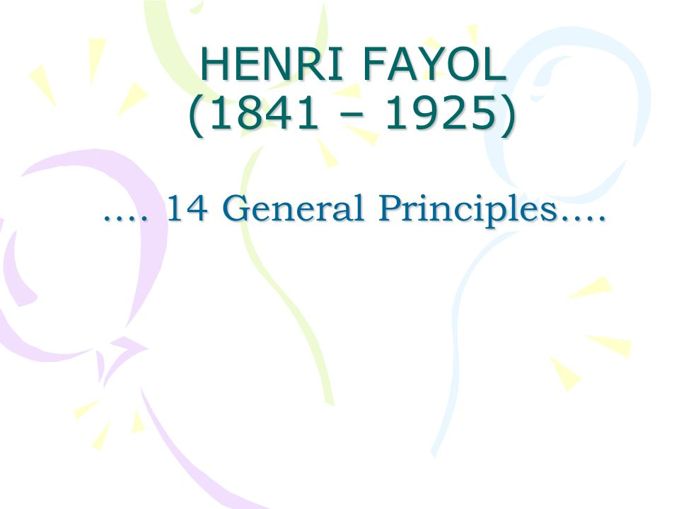 HENRI FAYOL (1841 – 1925) .… 14 General Principles….