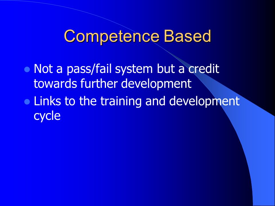 Competence Based Not a pass/fail system but a credit towards further development.