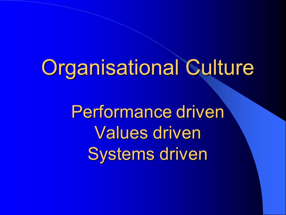 Organisational Culture Performance driven Values driven Systems driven