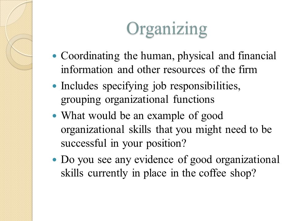 Organizing Coordinating the human, physical and financial information and other resources of the firm.