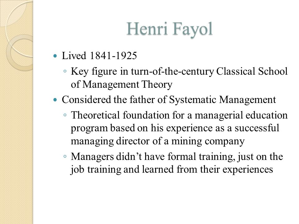 Henri Fayol Lived 1841-1925. Key figure in turn-of-the-century Classical School of Management Theory.