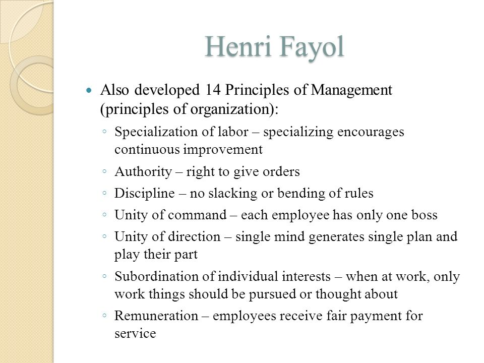 Henri Fayol Also developed 14 Principles of Management (principles of organization):