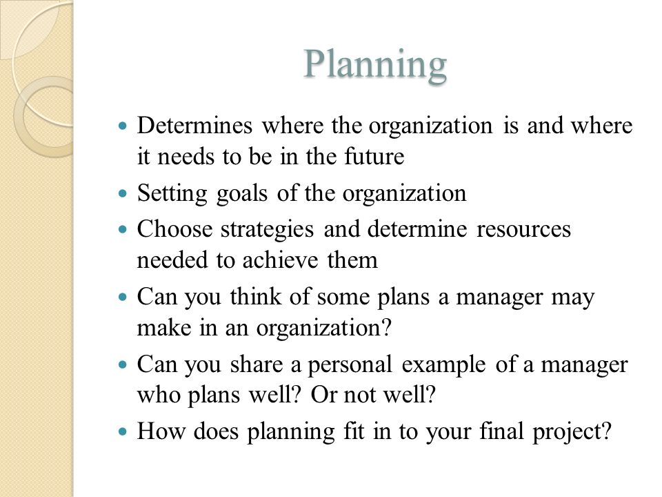 Planning Determines where the organization is and where it needs to be in the future. Setting goals of the organization.