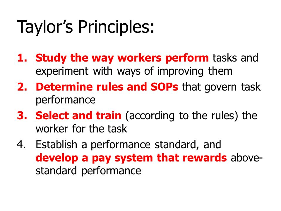 Taylor's Principles: Study the way workers perform tasks and experiment with ways of improving them.