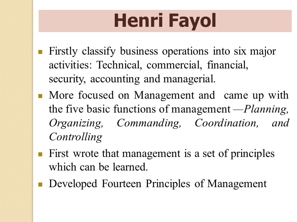 Henri Fayol Firstly classify business operations into six major activities: Technical, commercial, financial, security, accounting and managerial.