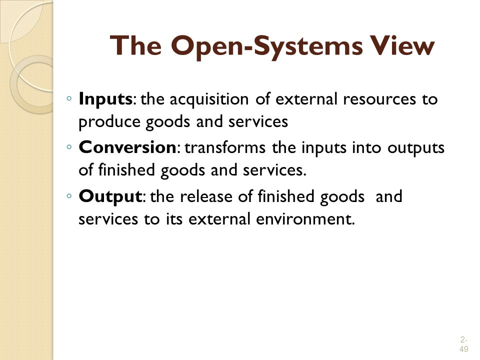 The Open-Systems View Inputs: the acquisition of external resources to produce goods and services.
