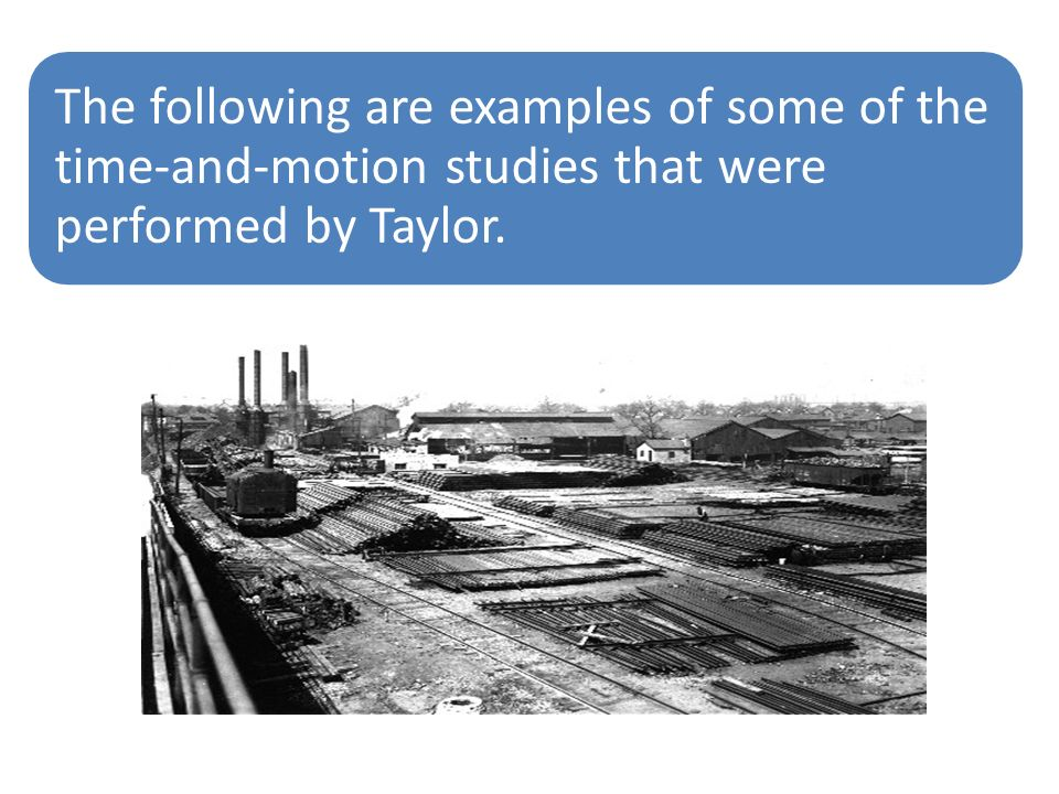 The following are examples of some of the time-and-motion studies that were performed by Taylor.