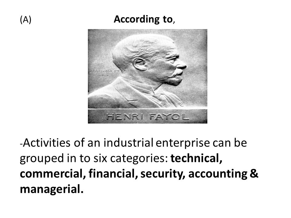 (A) According to, -Activities of an industrial enterprise can be grouped in to six categories: technical, commercial, financial, security, accounting & managerial.
