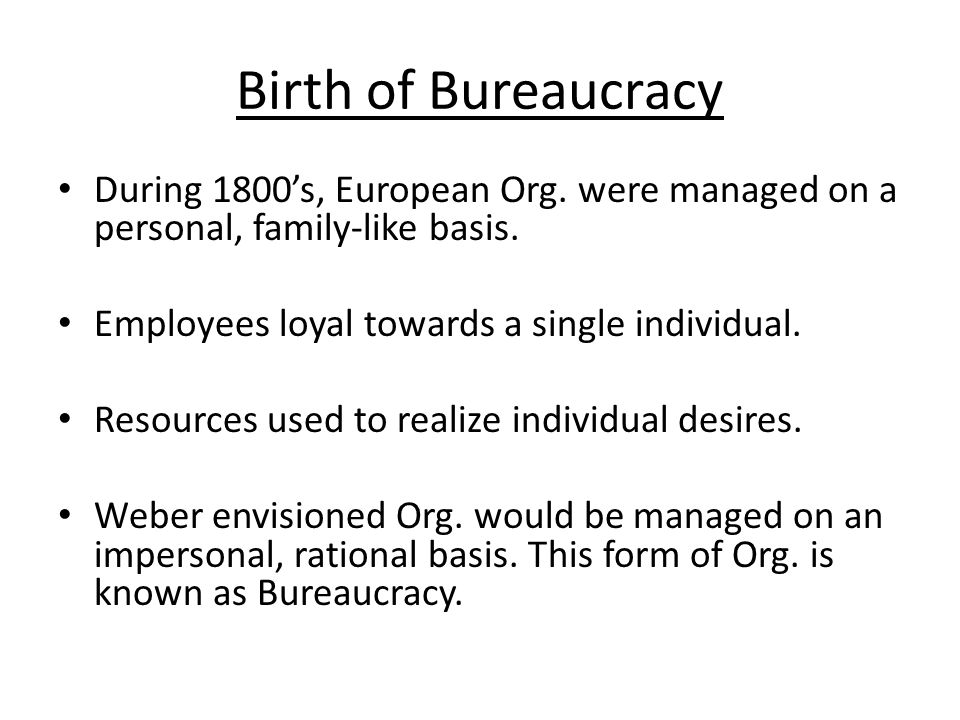 Birth of Bureaucracy During 1800's, European Org. were managed on a personal, family-like basis. Employees loyal towards a single individual.