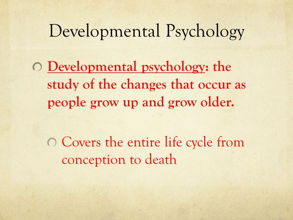 developmental psychology and life Developmental psychology is a vast and diverse field of psychology some developmental psychologists conduct research on conception, the early breaths of life, and the unfolding maturation of infants.