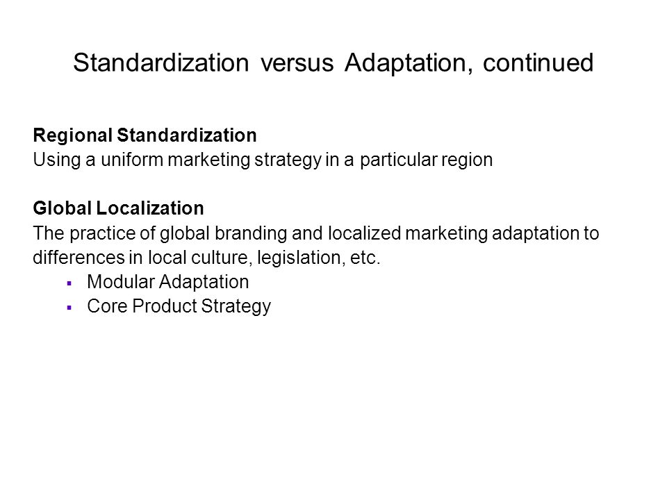 standardization versus adaptation in international marketing - standardization vs adaptation is one of the key issues in international brand management and a balance between the benefits achieved by the standardization thorough economies of scale and need of cultural adaption is necessary.