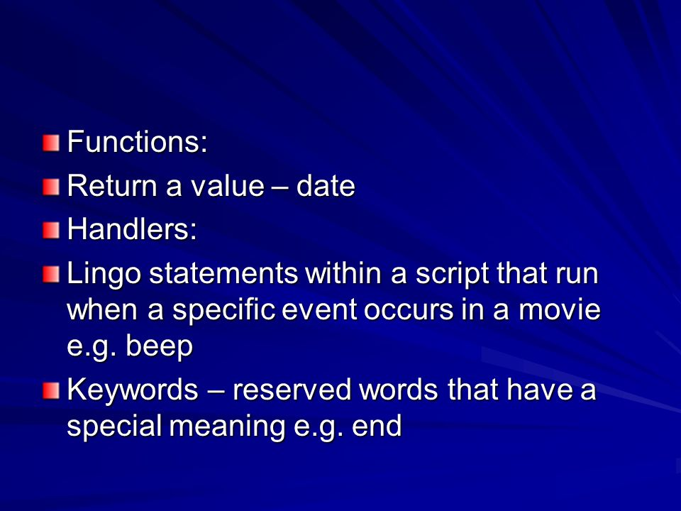 Functions: Return a value – date. Handlers: Lingo statements within a script that run when a specific event occurs in a movie e.g. beep.