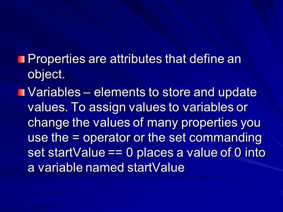 Properties are attributes that define an object.