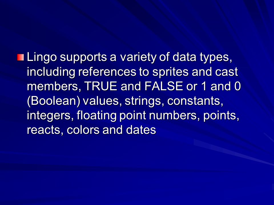 Lingo supports a variety of data types, including references to sprites and cast members, TRUE and FALSE or 1 and 0 (Boolean) values, strings, constants, integers, floating point numbers, points, reacts, colors and dates