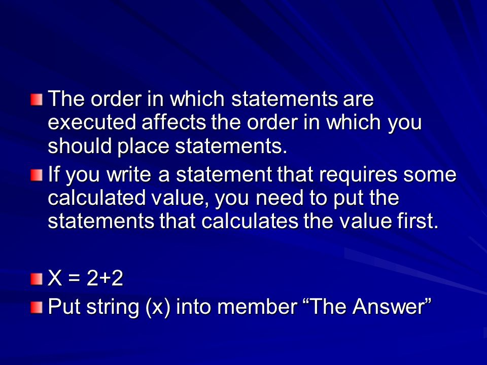 The order in which statements are executed affects the order in which you should place statements.
