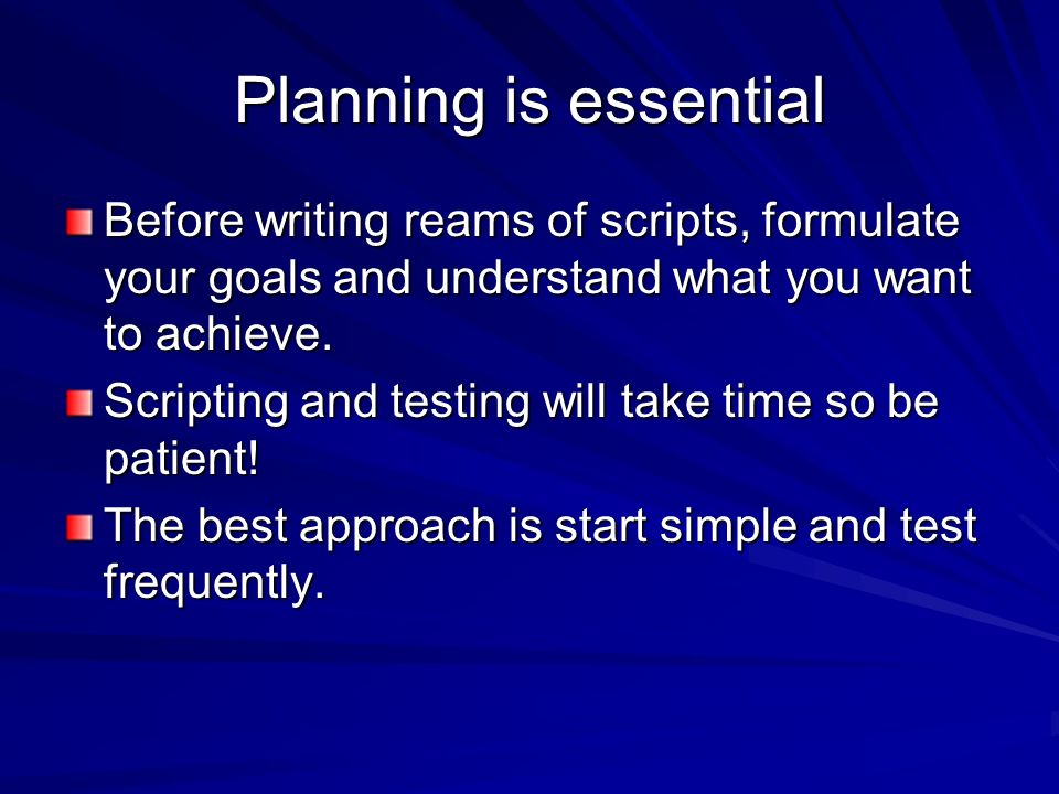 Planning is essential Before writing reams of scripts, formulate your goals and understand what you want to achieve.
