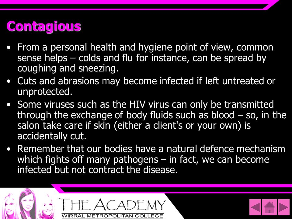 ContagiousFrom a personal health and hygiene point of view, common sense helps – colds and flu for instance, can be spread by coughing and sneezing.