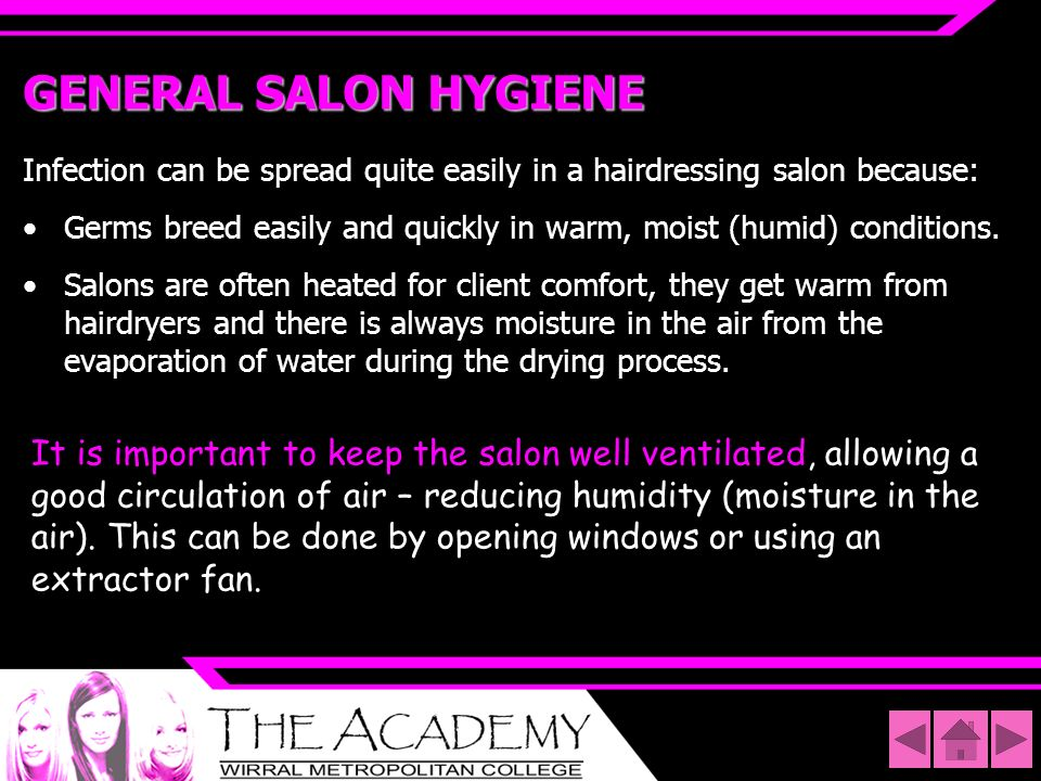 GENERAL SALON HYGIENE Infection can be spread quite easily in a hairdressing salon because:
