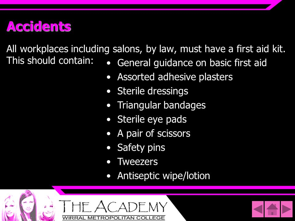 AccidentsAll workplaces including salons, by law, must have a first aid kit. This should contain: General guidance on basic first aid.