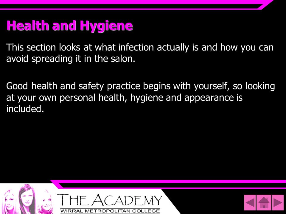 Health and Hygiene This section looks at what infection actually is and how you can avoid spreading it in the salon.