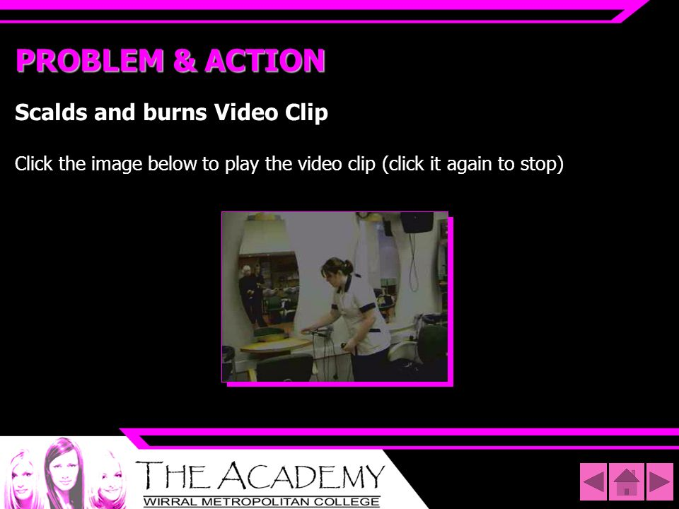 PROBLEM & ACTIONScalds and burns Video Clip Click the image below to play the video clip (click it again to stop)