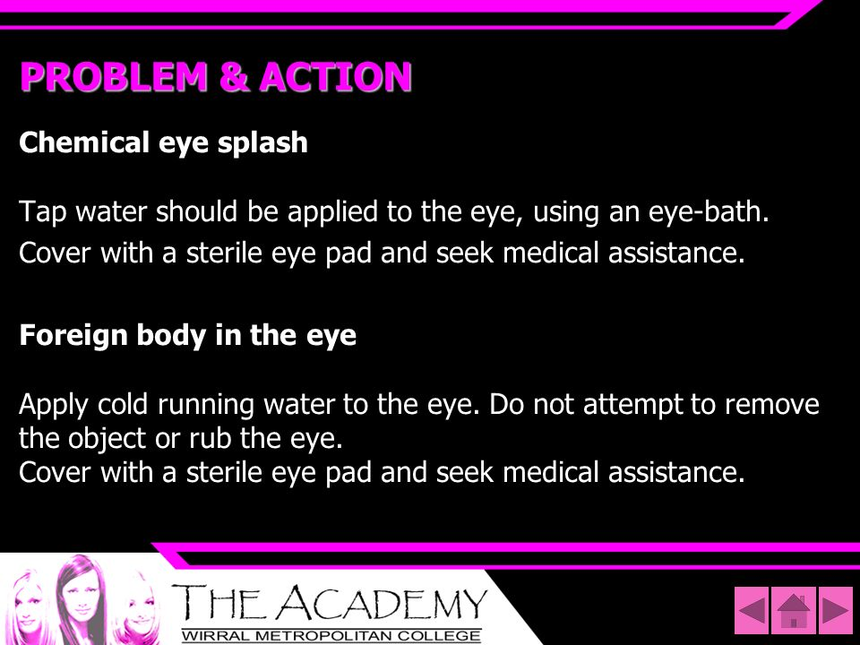 PROBLEM & ACTIONChemical eye splash Tap water should be applied to the eye, using an eye-bath.