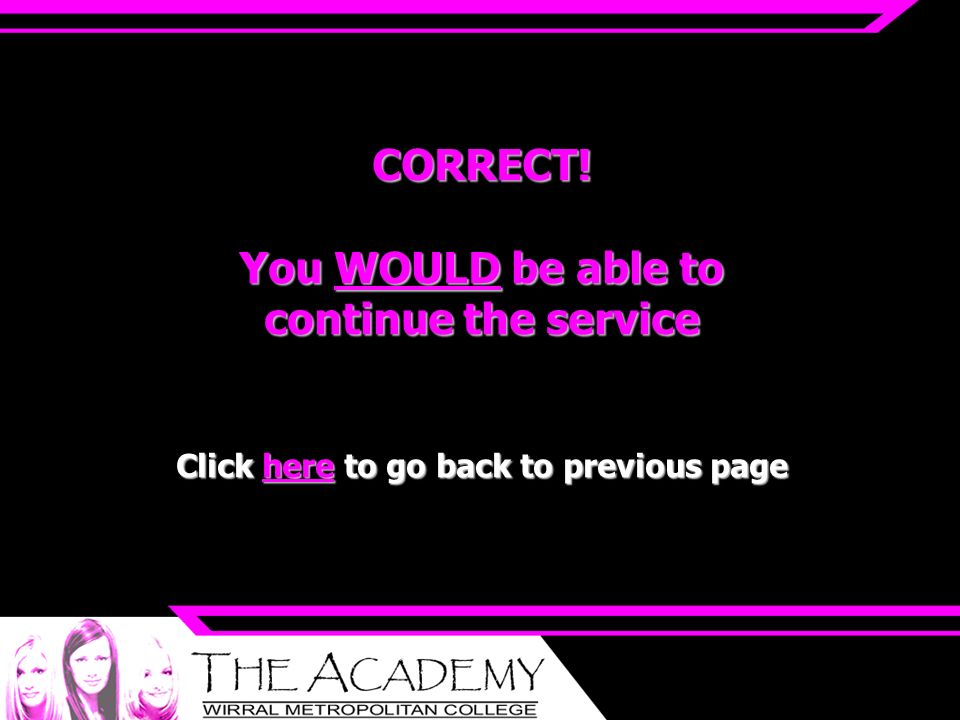 CORRECT! You WOULD be able to continue the service Click here to go back to previous page
